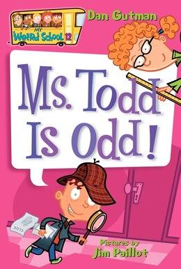 Book My Weird School #12: Ms. Todd Is Odd!: Ms. Todd Is Odd! by Dan Gutman