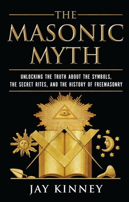 Book The Masonic Myth: Unlocking the Truth About the Symbols, the Secret Rites, and the History of… by Jay Kinney