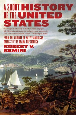 Book A Short History Of The United States: From the Arrival of Native American Tribes to the Obama… by Robert V. Remini