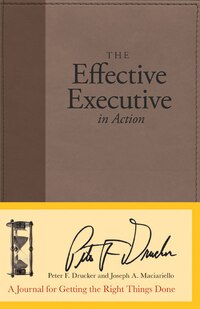 The Effective Executive In Action: A Journal for Getting the Right Things Done