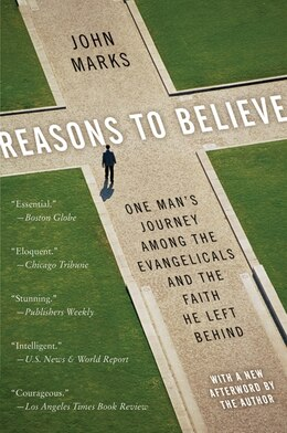 Book Reasons To Believe: One Man's Journey Among the Evangelicals and the Faith He Left Behind by John Marks