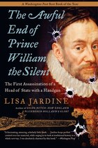 The Awful End Of Prince William The Silent: The First Assassination of a Head of State with a…