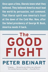 The Good Fight: Why Liberals---and Only Liberals---Can Win the War on Terror and Make America Great…