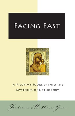 Book Facing East: A Pilgrim's Journey into the Mysteries of Orthodoxy by Frederica Mathewes-Green