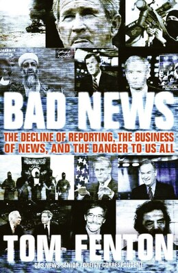 Book Bad News: The Decline of Reporting, the Business of News, and the Danger to Us All by Tom Fenton