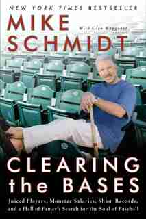 Clearing the Bases: Juiced Players, Monster Salaries, Sham Records, and a Hall of Famer's Search for the Soul of Baseba by Mike Schmidt