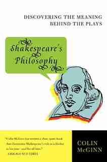 Shakespeare's Philosophy: Discovering the Meaning Behind the Plays by Colin Mcginn