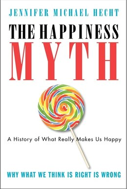 Book The Happiness Myth: The Historical Antidote to What Isn't Working Today by Jennifer Hecht