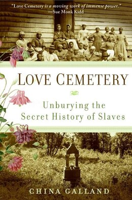 Book Love Cemetery: Unburying the Secret History of Slaves by China Galland