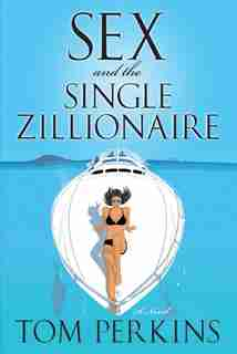 Sex And The Single Zillionaire: A Novel by Tom Perkins