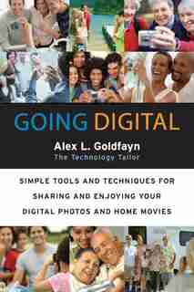 Going Digital: Simple Tools and Techniques for Sharing and Enjoying Your Digital Photos and Home Movies by Alex L. Goldfayn