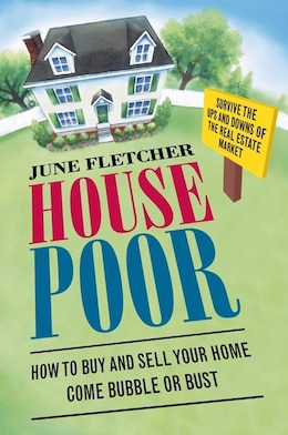 Book House Poor: How To Buy And Sell Your Home Come Bubble Or Bust by June Fletcher