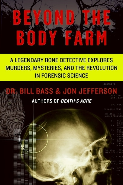 Beyond The Body Farm: A Legendary Bone Detective Explores Murders, Mysteries, and the Revolution in Forensic Science by Bill Bass