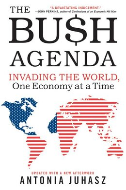 Book The Bush Agenda: Invading the World, One Economy at a Time by Antonia Juhasz