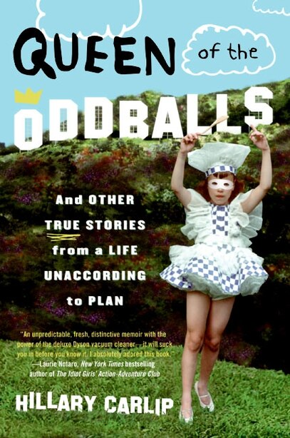 Queen of the Oddballs: And Other True Stories from a Life Unaccording to Plan by Hillary Carlip