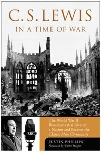 Book C. S. Lewis In A Time Of War: The World War II Broadcasts that Riveted a Nation and Became the… by Justin Phillips