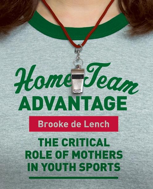 Home Team Advantage: The Critical Role of Mothers in Youth Sports by Brooke De Lench