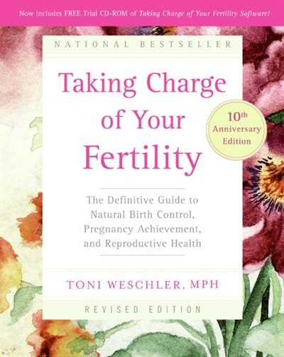 Taking Charge Of Your Fertility, 10th Anniversary Edition: The Definitive Guide to Natural Birth Control, Pregnancy Achievement, and Reproductive Health by Toni Weschler