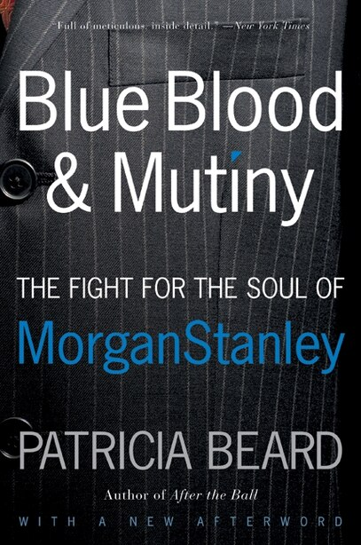 Blue Blood and Mutiny: The Fight for the Soul of Morgan Stanley by Patricia Beard