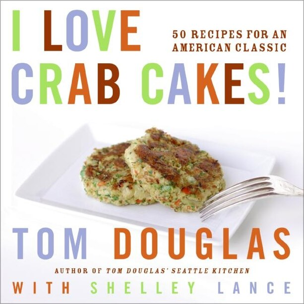 I Love Crab Cakes!: 50 Recipes for an American Classic by Tom Douglas