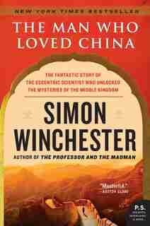 The Man Who Loved China: The Fantastic Story of the Eccentric Scientist Who Unlocked the Mysteries of the Middle Kingdom by Simon Winchester