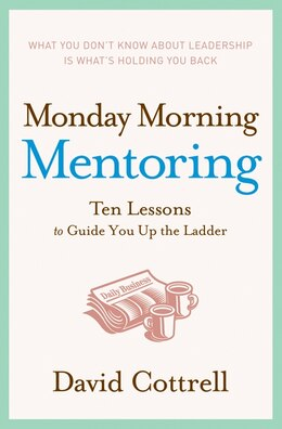 Book Monday Morning Mentoring: Ten Lessons to Guide You Up the Ladder by David Cottrell