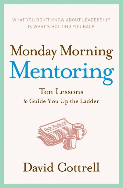Monday Morning Mentoring: Ten Lessons to Guide You Up the Ladder by David Cottrell