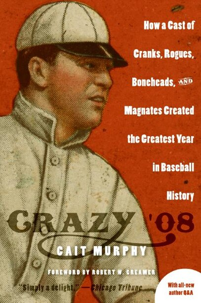 Crazy '08: How a Cast of Cranks, Rogues, Boneheads, and Magnates Created the Greatest Year in Baseball History by Cait N Murphy