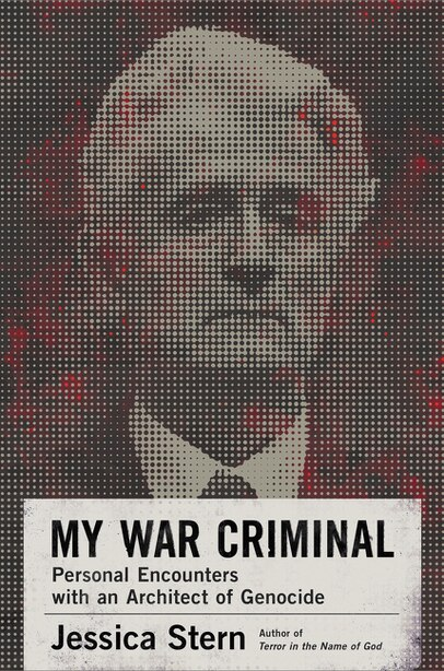 My War Criminal: Personal Encounters With An Architect Of Genocide by Jessica Stern