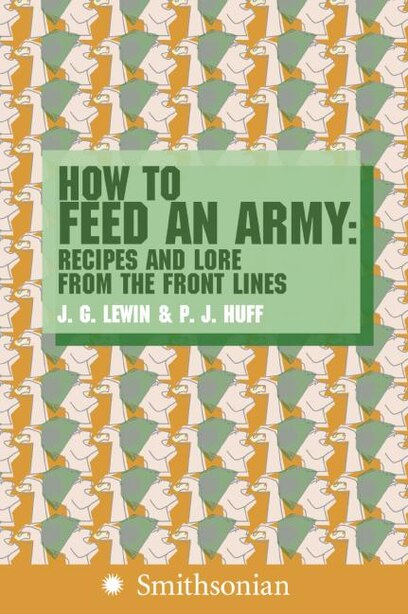 How to Feed an Army: Recipes and Lore from the Front Lines by Jim Lewin