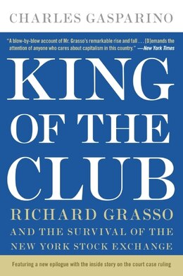 Book King Of The Club: Richard Grasso and the Survival of the New York Stock Exchange by Charles Gasparino