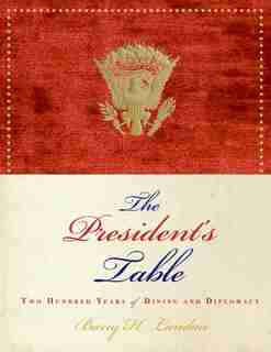The President's Table: Two Hundred Years of Dining and Diplomacy by Barry H. Landau