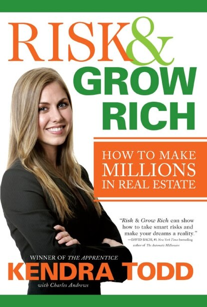 Risk & Grow Rich: How to Make Millions in Real Estate by Kendra Todd