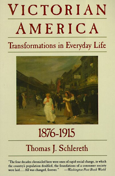 Victorian America: Transformations In Everyday Life, 1876-1915 by Thomas J. Schlereth