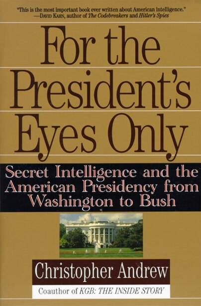 For The President's Eyes Only: Secret Intelligence And The American Presidency From Washington To Bush by Christopher Andrew