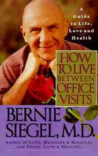How to Live Between Office Visits: A Guide To Life, Love And Health by Bernie S. Siegel