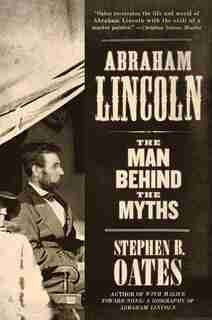 Abraham Lincoln: The Man Behind the Myths by Stephen B. Oates