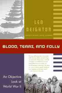 Blood, Tears, And Folly: An Objective Look At World War Ii by Deighton, Len
