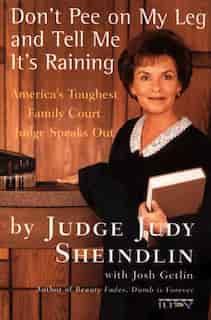 Don't Pee On My Leg And Tell Me It's Raining: America's Toughest Family Court Judge Speaks Out by Judy Sheindlin