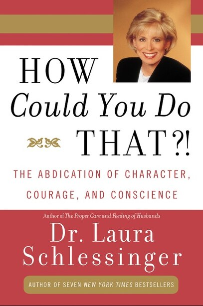 How Could You Do That?!: The Abdication of Character, Courage, and Conscience by Dr. Laura Schlessinger