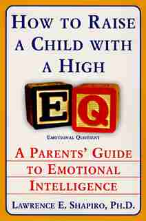 How To Raise A Child With A High EQ: A Parents' Guide To Emotional Intelligence by Lawrence E. Shapiro