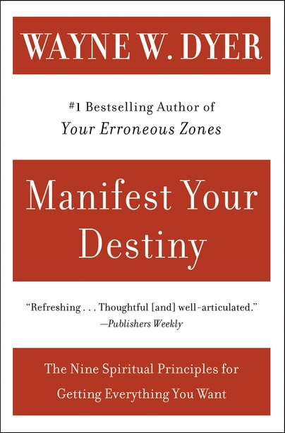 Manifest Your Destiny: The Nine Spiritual Principles For Getting Everything You Want by Wayne W Dyer