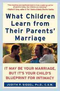What Children Learn From Their Parents' Marriage: It May Be Your Marriage, But It's Your Child's Blueprint For Intimacy by Judith P Siegel