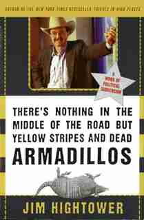 There's Nothing In The Middle Of The Road But Yellow Stripes And Dead Armadillos: A Work Of Political Subversion by Jim Hightower