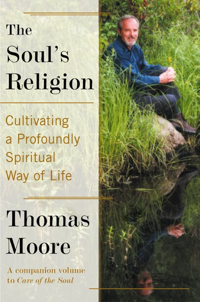 The Soul's Religion: Cultivating a Profoundly Spiritual Way of Life by Thomas Moore