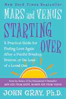 Mars and Venus Starting Over: A Practical Guide for Finding Love Again After a Painful Breakup, Divorce, or the Loss of a Loved O by John Gray