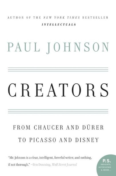 Creators: From Chaucer and Durer to Picasso and Disney by Paul Johnson