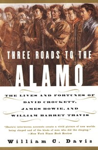 Three Roads To The Alamo: The Lives And Fortunes Of David Crockett, James Bowie, And William Barret…
