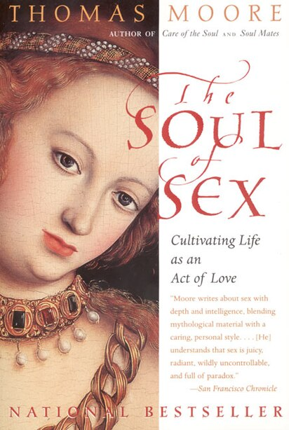 The Soul Of Sex: Cultivating Life As An Act Of Love by Thomas Moore