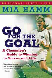 Go For The Goal: A Champion's Guide To Winning In Soccer And Life by Mia Hamm